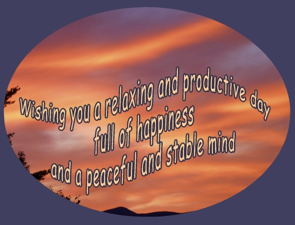 wishing you a relaxing and productive day filled with happiness and a peaceful and stable mind